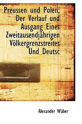 Preussen und Polen; der Verlauf und Ausgang Eines Zweitausendj�hrigen V�lkergrenzstreites und Deutsc  N/A 9781115364744 Front Cover