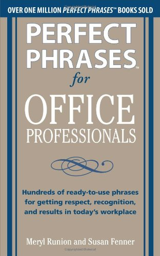Perfect Phrases for Office Professionals: Hundreds of Ready-To-use Phrases for Getting Respect, Recognition, and Results in Today's Workplace   2011 9780071766746 Front Cover