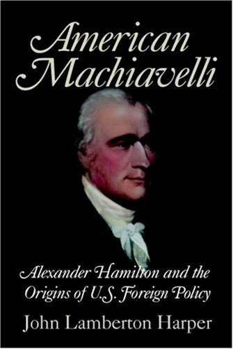 American Machiavelli Alexander Hamilton and the Origins of U. S. Foreign Policy  2007 9780521708746 Front Cover