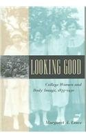 Looking Good College Women and Body Image, 1875-1930  2003 9780801882746 Front Cover