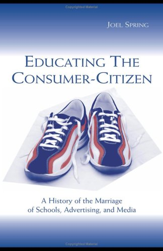 Educating the Consumer-Citizen A History of the Marriage of Schools, Advertising, and Media  2003 edition cover