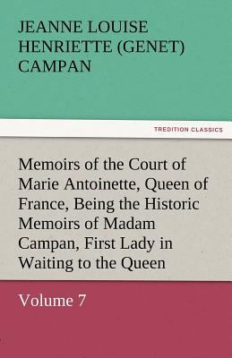 Memoirs of the Court of Marie Antoinette, Queen of France, Volume 7 Being the Historic Memoirs of Madam Campan, First Lady in Waiting to the Queen  N/A 9783842453746 Front Cover