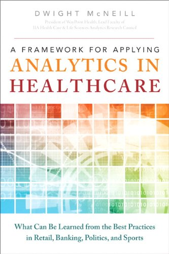 Framework for Applying Analytics in Healthcare What Can Be Learned from the Best Practices in Retail, Banking, Politics, and Sports  2013 9780133353747 Front Cover
