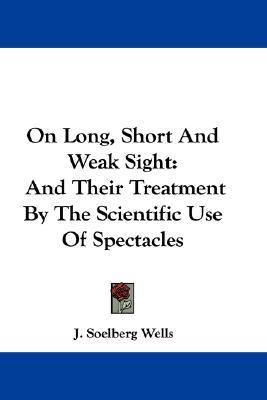 On Long, Short and Weak Sight : And Their Treatment by the Scientific Use of Spectacles N/A edition cover