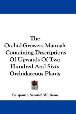 Orchid-Growers Manual : Containing Descriptions of Upwards of Two Hundred and Sixty Orchidaceous Plants N/A 9780548323748 Front Cover