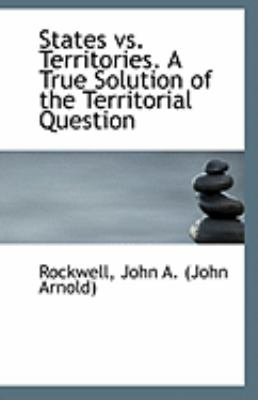 States vs. Territories a True Solution of the Territorial Question  N/A 9781113305749 Front Cover