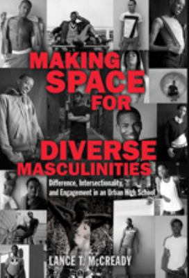 Making Space for Diverse Masculinities Difference, Intersectionality, and Engagement in an Urban High School  2010 edition cover