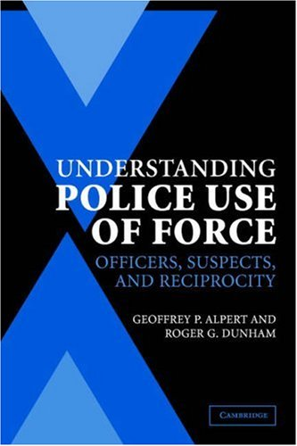 Understanding Police Use of Force Officers, Suspects, and Reciprocity  2004 edition cover