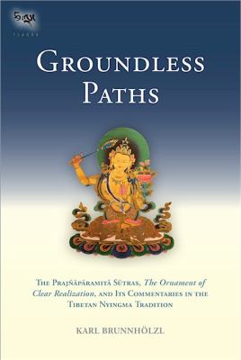 Groundless Paths The Prajnaparamita Sutras, the Ornament of Clear Realization, and Its Commentaries in the Tibetan Nyingma Tradition  2012 9781559393751 Front Cover