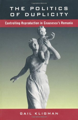Politics of Duplicity Controlling Reproduction in Ceausescu's Romania  1998 edition cover