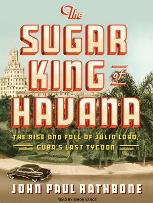 The Sugar King of Havana: The Rise and Fall of Julio Lobo, Cuba's Last Tycoon, Library Edition  2010 9781400148752 Front Cover