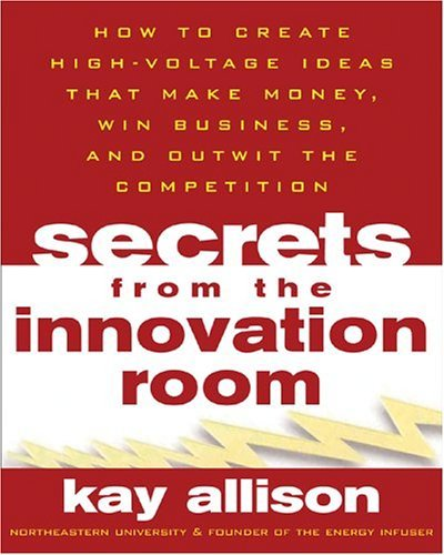 Secrets from the Innovation Room How to Create High-Voltage Ideas That Make Money, Win Business, and Outwit the Competition  2005 9780071443753 Front Cover