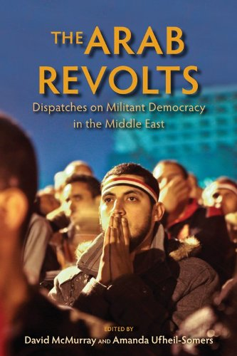 Arab Revolts Dispatches on Militant Democracy in the Middle East  2013 edition cover