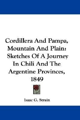 Cordillera and Pampa, Mountain and Plain : Sketches of A Journey in Chili and the Argentine Provinces 1849 N/A 9780548372753 Front Cover