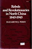 Rebels and Revolutionaries in North China, 1845-1945 N/A edition cover