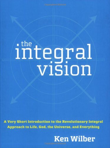 Integral Vision A Very Short Introduction to the Revolutionary Integral Approach to Life, God, the Universe, and Everything  2007 edition cover