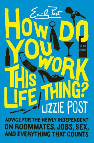 How Do You Work This Life Thing? Advice for the Newly Independent on Roommates, Jobs, Sex, and Everything That Counts  2007 9780060823757 Front Cover