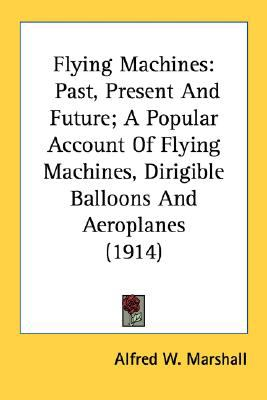 Flying MacHines : Past, Present and Future; A Popular Account of Flying Machines, Dirigible Balloons and Aeroplanes (1914) N/A 9780548674758 Front Cover