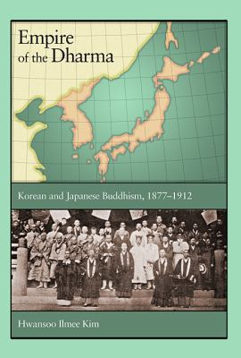 Empire of the Dharma Korean and Japanese Buddhism, 1877-1912  2012 9780674065758 Front Cover