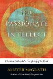 Passionate Intellect Christian Faith and the Discipleship of the Mind N/A edition cover