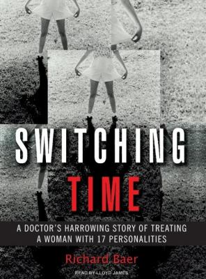 Switching Time: A Doctor's Harrowing Story of Treating a Woman With 17 Personalities  2007 9781400104758 Front Cover