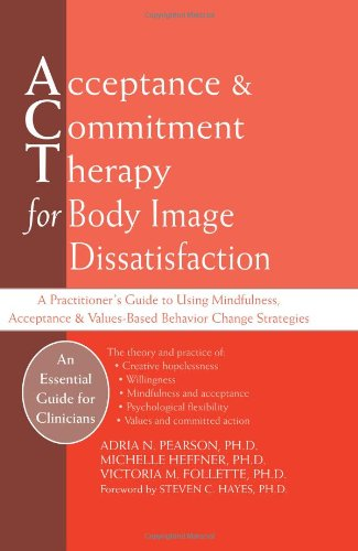 Acceptance and Commitment Therapy for Body Image Dissatisfaction A Practitioner's Guide to Using Mindfulness, Acceptance, and Values-Based Behavior Change Strategies  2010 edition cover