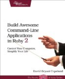 Build Awesome Command-Line Applications in Ruby 2 Control Your Computer, Simplify Your Life  2013 9781937785758 Front Cover