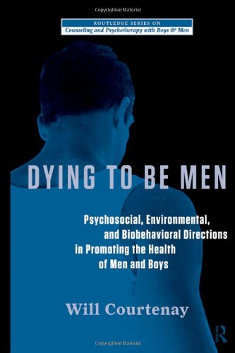 Dying to Be Men Psychosocial, Environmental, and Biobehavioral Directions in Promoting the Health of Men and Boys  2011 edition cover