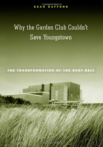 Why the Garden Club Couldn't Save Youngstown The Transformation of the Rust Belt  2009 9780674031760 Front Cover