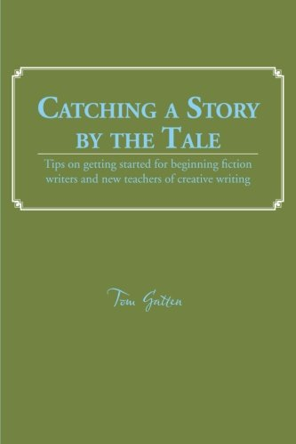 Catching a Story by the Tale Tips on Getting Started for Beginning Fiction Writers and New Teachers of Creative Writing  2013 9781491806760 Front Cover