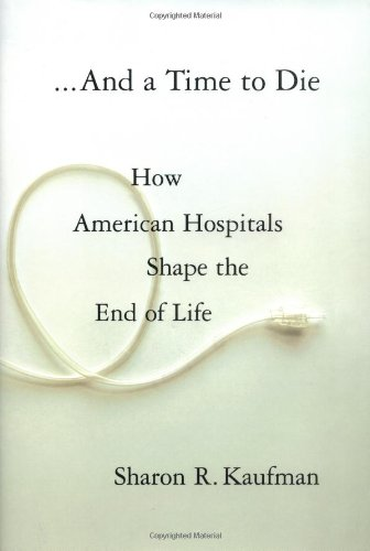 And a Time to Die How American Hospitals Shape the End of Life  2005 edition cover