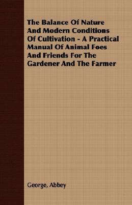 Balance of Nature and Modern Conditions of Cultivation - a Practical Manual of Animal Foes and Friends for the Gardener and the Farmer  N/A 9781406717761 Front Cover