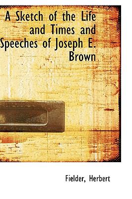 Sketch of the Life and Times and Speeches of Joseph E Brown N/A 9781113469762 Front Cover