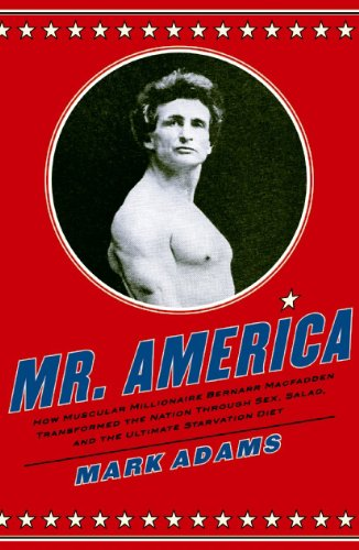 Mr. America How Muscular Millionaire Bernarr Macfadden Transformed the Nation Through Sex, Salad, and the Ultimate Starvation Diet N/A edition cover