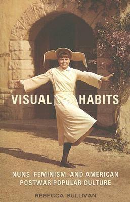 Visual Habits Nuns, Feminism, and American Postwar Popular Culture  2005 edition cover