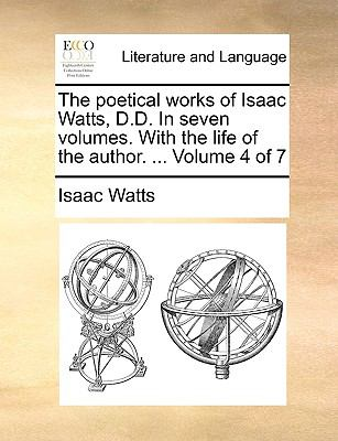 Poetical Works of Isaac Watts, D D in Seven Volumes with the Life of the Author Volume 4 Of N/A edition cover