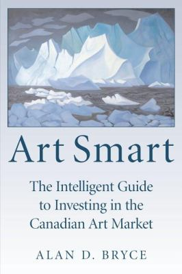 Art Smart The Intelligent Guide to Investing in the Canadian Art Market  2007 9781550026764 Front Cover