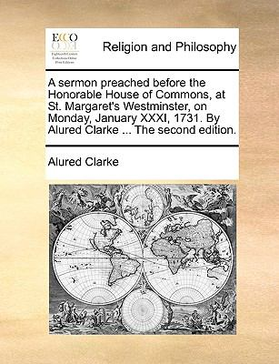 Sermon Preached Before the Honorable House of Commons, at St Margaret's Westminster, on Monday, January Xxxi, 1731 by Alured Clarke The N/A edition cover