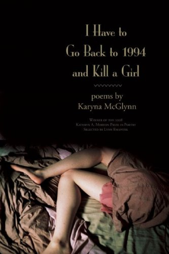 I Have to Go Back to 1994 and Kill a Girl Poems  2009 9781932511765 Front Cover