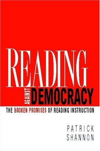 Reading Against Democracy The Broken Promises of Reading Instruction  2007 edition cover
