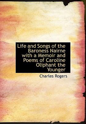 Life and Songs of the Baroness Nairne with a Memoir and Poems of Caroline Oliphant the Younger N/A 9781115300766 Front Cover