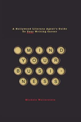 Mind Your Business A Hollywood Literary Agent's Guide to Your Writing Career  2010 9781932907766 Front Cover