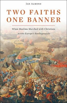 Two Faiths, One Banner When Muslims Marched with Christians across Europe's Battlegrounds  2009 edition cover