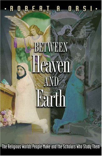 Between Heaven and Earth The Religious Worlds People Make and the Scholars Who Study Them  2004 edition cover