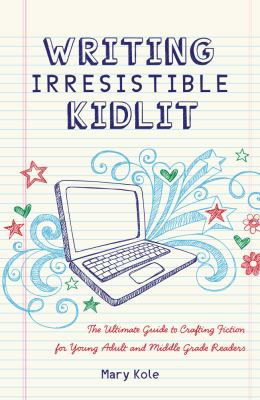 Writing Irresistible Kidlit The Ultimate Guide to Crafting Fiction for Young Adult and Middle Grade Readers  2012 edition cover