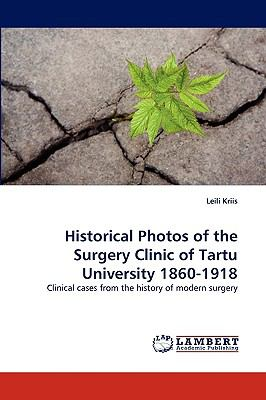 Historical Photos of the Surgery Clinic of Tartu University 1860-1918 N/A 9783838354767 Front Cover