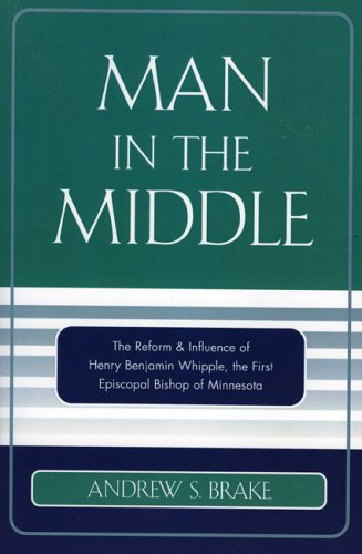 Man in the Middle The Reform and Influence of Henry Benjamin Whipple, the First Episcopal Bishop of Minnesota  2005 edition cover