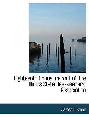 Eighteenth Annual Report of the Illinois State Bee-Keepers' Association N/A 9781113946768 Front Cover