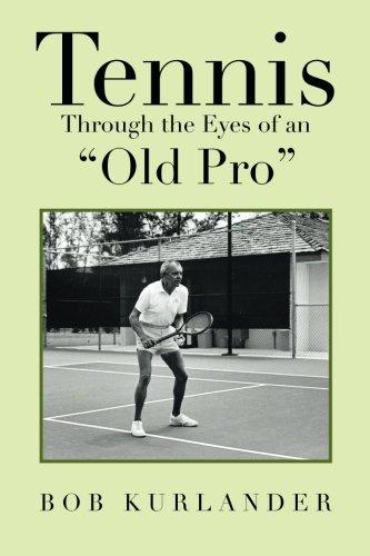 Tennis Through the Eyes of an Old Pro:   2013 9781483654768 Front Cover