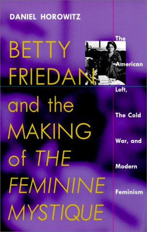 Betty Friedan and the Making of The Feminine Mystique The American Left, the Cold War, and Modern Feminism  2001 9781558492769 Front Cover